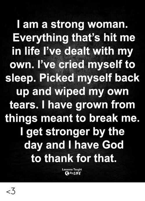 God, Life, and Memes: I am a strong woman.  Everything that's hit me  in life l've dealt with my  own. I've cried myself to  sleep. Picked myself back  up and wiped my own  tears. I have grown from  things meant to break me.  I get stronger by the  day and I have God  to thank for that.  Lessons Taught  By LIFE <3