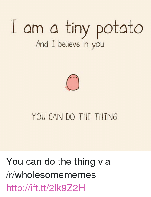 """Http, Potato, and The Thing: I am a tiny potato  And I believe in you  YOU CAN DO THE THING <p>You can do the thing via /r/wholesomememes <a href=""""http://ift.tt/2lk9Z2H"""">http://ift.tt/2lk9Z2H</a></p>"""
