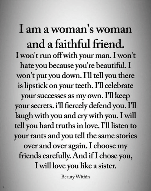 Beautiful, Friends, and Love: I am a woman's woman  and a faithful friend.  I won't run offwith your man. I won't  hate you because you're beautiful. I  won't put you down. I'll tell you there  is lipstick on your teeth. I'll celebrate  your successes as my own. I'll keep  your secrets. i'll fiercely defend you. I'l1  laugh with you and cry with you. I will  tell you hard truths in love. I'll listen  your rants and you tell the same stories  over and over again. I choose my  friends carefully. And if I chose you,  I will love you like a sister.  Beauty Within