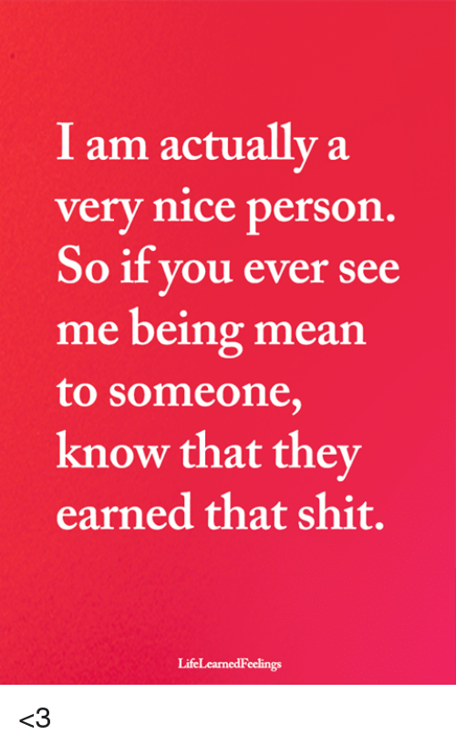 Being Mean: I am actually a  very nice person.  So if you ever see  me being mean  to someone,  know that they  earned that shit.  LifeLearnedFeelings <3