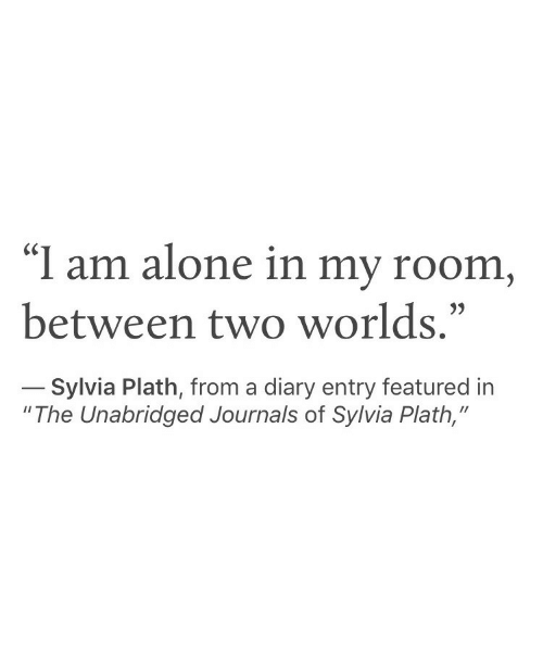 """Being Alone, Sylvia Plath, and Two Worlds: """"I am alone in my room  between two worlds.""""  Sylvia Plath, from a diary entry featured in  """"The Unabridged Journals of Sylvia Plath,"""""""