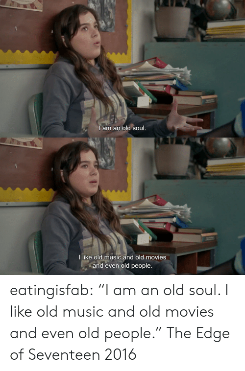 "old soul: I am an old soul   I like old music and old movies  and even old people. eatingisfab: ""I am an old soul. I like old music and old movies and even old people."" The Edge of Seventeen 2016"