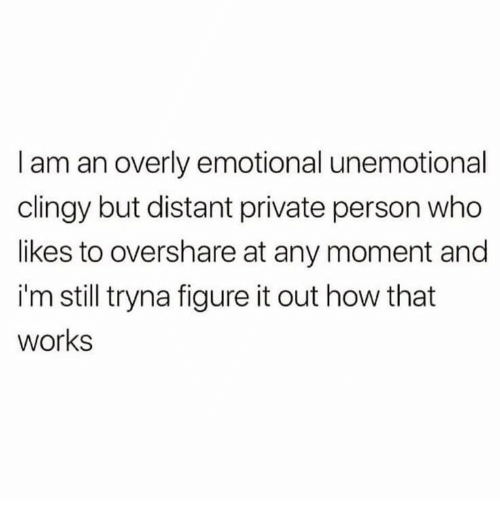 overly: I am an overly emotional unemotional  clingy but distant private person who  likes to overshare at any moment and  i'm still tryna figure it out how that  works