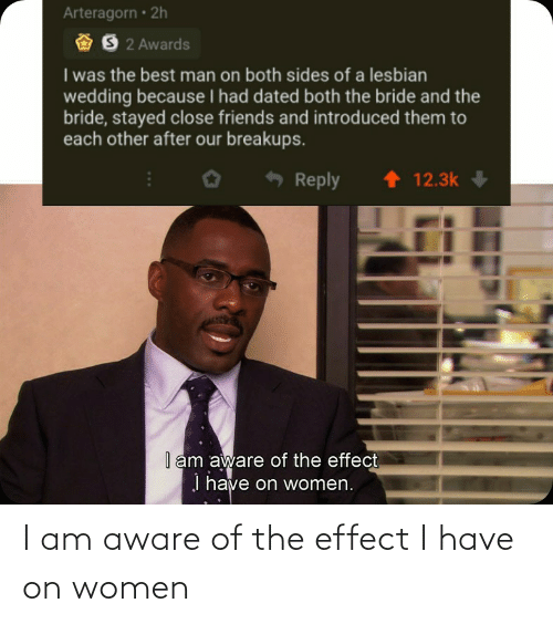 Aware: I am aware of the effect I have on women