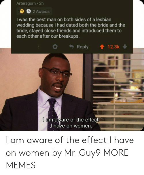 Aware: I am aware of the effect I have on women by Mr_Guy9 MORE MEMES