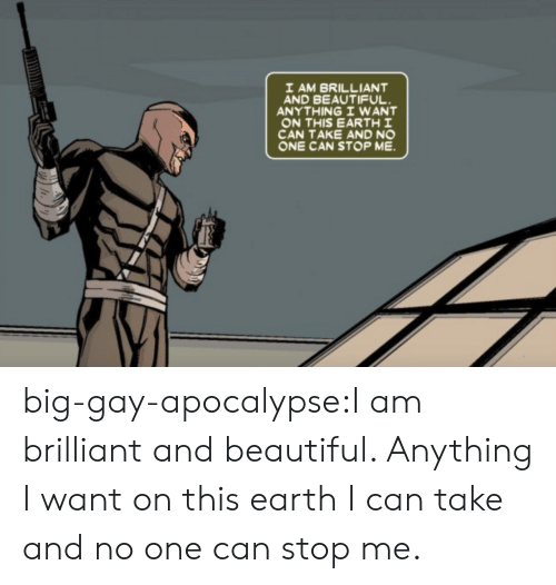 Beautiful, Tumblr, and Blog: I AM BRILLIANT  AND BEAUTIFUL  ANYTHING I WANT  ON THIS EARTH I  CAN TAKE AND NO  ONE CAN STOP ME big-gay-apocalypse:I am brilliant and beautiful. Anything I want on this earth I can take and no one can stop me.
