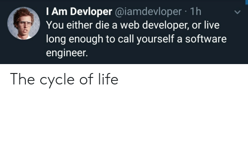 Life, Live, and Software: I Am Devloper @iamdevloper 1h  You either die a web developer, or live  long enough to call yourself a software  engineer. The cycle of life