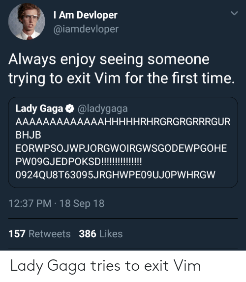Lady Gaga, Time, and Vim: I Am Devloper  @iamdevloper  Always enjoy seeing someone  trying to exit Vim for the first time.  Lady Gaga O @ladygaga  AAAAAAAAAAAAAHHHHHRHRGRGRGRRRGUR  BHJB  EORWPSOJWPJORGWOIRGWSGODEWPGOHE  PW09GJEDPOKSD!!!!!!!!!!!  0924QU8T63095JRGHWPE09UJOPWHRGW  12:37 PM · 18 Sep 18  157 Retweets 386 Likes Lady Gaga tries to exit Vim