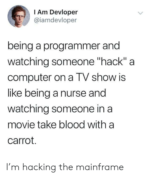 "carrot: I Am Devloper  @iamdevloper  being a programmer and  watching someone ""hack"" a  computer on a TV show is  like being a nurse and  watching someone in a  movie take blood with a  carrot. I'm hacking the mainframe"