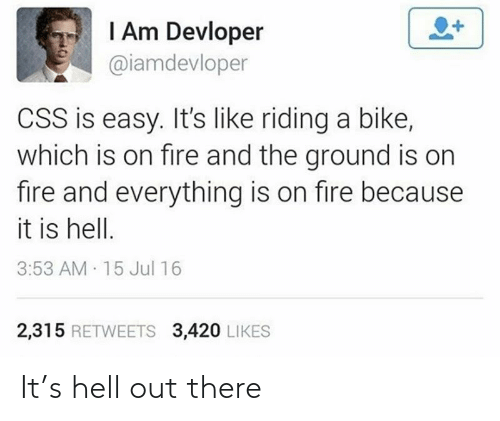 Its Like: I Am Devloper  @iamdevloper  CSS is easy. It's like riding a bike,  which is on fire and the ground is on  fire and everything is on fire because  it is hell.  3:53 AM 15 Jul 16  2,315 RETWEETS 3,420 LIKES It's hell out there