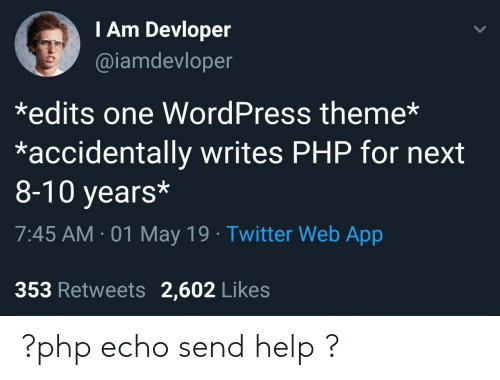 edits: I Am Devloper  @iamdevloper  *edits one WordPress theme*  *accidentally writes PHP for next  8-10 years*  7:45 AM-01 May 19 Twitter Web App  353 Retweets 2,602 Likes ?php echo send help ?