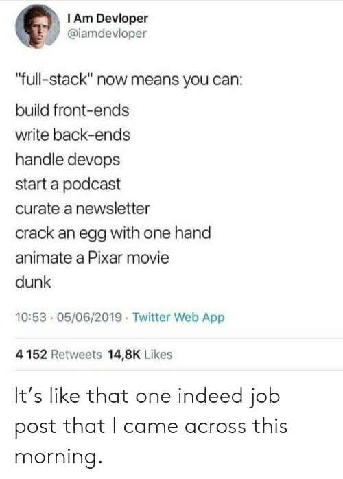 """Pixar: I Am Devloper  @iamdevloper  """"full-stack"""" now means you can:  build front-ends  write back-ends  handle devops  start a podcast  curate a newsletter  crack an egg with one hand  animate a Pixar movie  dunk  10:53 05/06/2019 Twitter Web App  4152 Retweets 14,8K Likes It's like that one indeed job post that I came across this morning."""