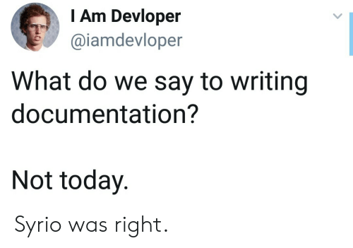 Today, Documentation, and What: I Am Devloper  @iamdevloper  What do we say to writing  documentation?  Not today Syrio was right.