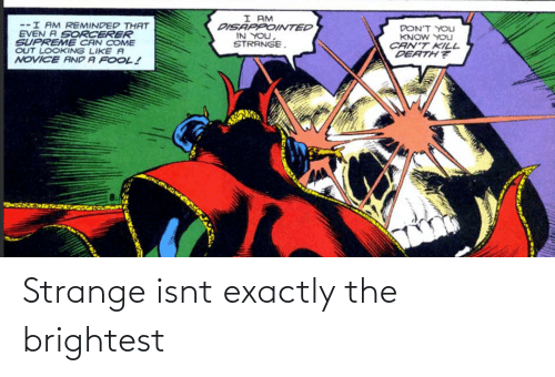 Reminded: I AM  DISAPPOINTED  IN YOU,  STRANGE.  --I AM REMINDED THAT  EVEN A SORCERER  SUPREME CAN COME  OUT LOOKING LIKE A  NOVICE AND A FOOL!  DON'T YOLJ  KNOW YOU  CAN'T KILL  DEATH? Strange isnt exactly the brightest