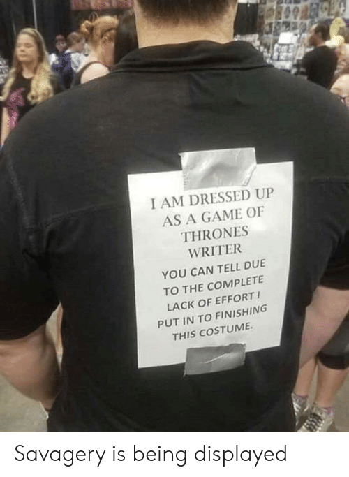 Game of Thrones, Game, and A Game: I AM DRESSED UP  AS A GAME OF  THRONES  WRITER  YOU CAN TELL DUE  TO THE COMPLETE  LACK OF EFFORT  PUT IN TO FINISHING  THIS COSTUME Savagery is being displayed