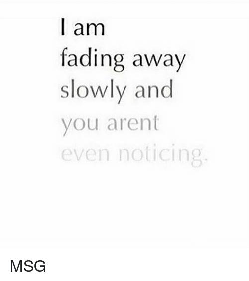 Fading Away: I am  fading away  slowly and  you arent  even noticing MSG
