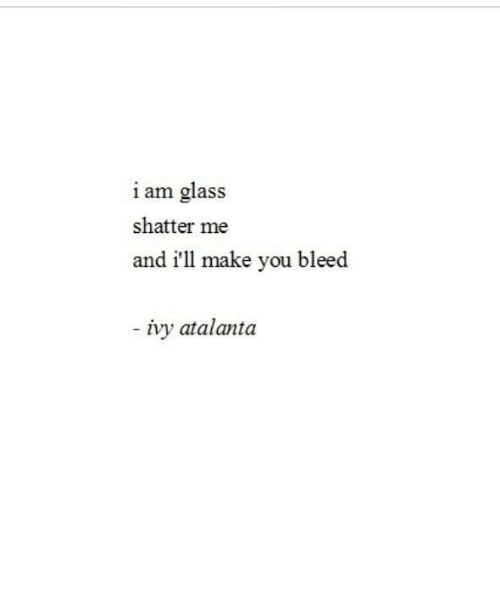Glass, Ivy, and Make: i am glass  shatter me  and i'll make you bleed  ivy atalanta