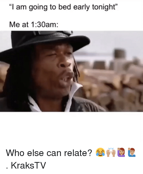"Memes, 🤖, and Who: ""I am going to bed early tonight""  Me at 1:30am: Who else can relate? 😂🙌🏽🙋🏽‍♀️🙋🏽‍♂️ . KraksTV"