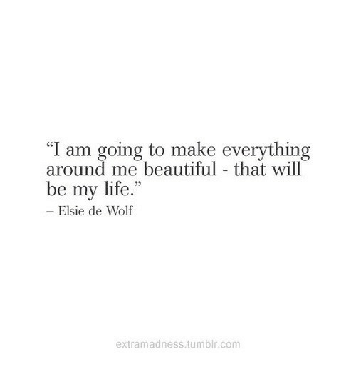 """Beautiful, Life, and Tumblr: """"I am going to make everything  around me beautiful - that will  93  be my life.""""  Elsie de Wolf  extramadness.tumblr.com"""