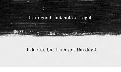 Angel: I am good, but not an angel.  I do sin, but I am not the devi
