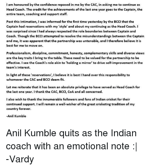 indian cricket: I am honoured by the confidence reposed in me by the CAC, in asking me to continue as  Head Coach. The credit for the achievements of the last one year goes to the Captain, the  entire team, coaching and support staff.  Post this intimation, I was informed for the first time yesterday by the BCCI that the  Captain had reservations with my 'style' and about my continuing as the Head Coach. I  was surprised since I had always respected the role boundaries between Captain and  Coach. Though the BCCI attempted to resolve the misunderstandings between the Captain  and me, it was apparent that the partnership was untenable, and I therefore believe it is  best for me to move on  Professionalism, discipline, commitment, honesty, complementary skills and diverse views  are the key traits i bring to the table. These need to be valued for the partnership to be  effective. I see the Coach's role akin to 'holding a mirror to drive self-improvement in the  team's interest.  in light of these 'reservations', l believe it is best l hand over this responsibility to  whomever the CAC and BCCI deem fit.  Let me reiterate that it has been an absolute privilege to have served as Head Coach for  the last one year. I thank the CAC, BCCI, CoA and a  concerned.  I also wish to thank the innumerable followers and fans of Indian cricket for their  continued support  I will remain a well-wisher of the great cricketing tradition of my  country forever.  Anil Kumble Anil Kumble quits as the Indian coach with an emotional note :|  -Vardy