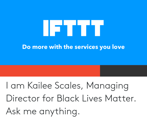 ask: I am Kailee Scales, Managing Director for Black Lives Matter. Ask me anything.