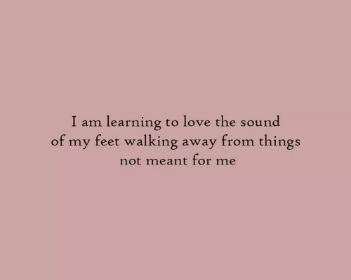Walking Away: I am learning to love the sound  of my feet walking away from things  not meant for me
