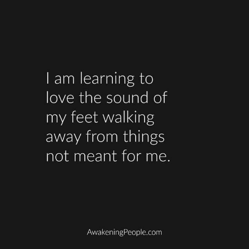 Walking Away: I am learning to  love the sound of  my feet walking  away from things  not meant for me.  AwakeningPeople.com