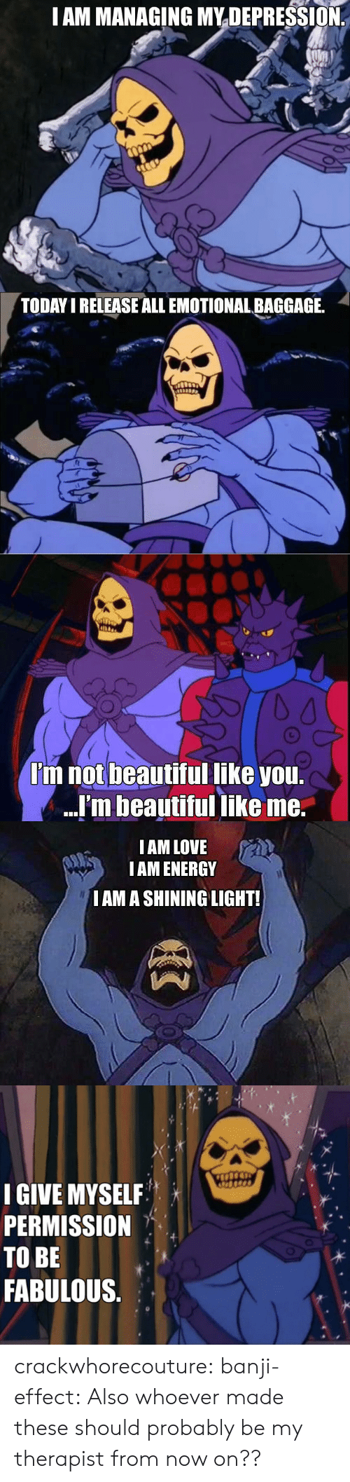 Beautiful, Energy, and Love: I AM MANAGING MYDEPRESSION   TODAY I RELEASE ALL EMOTIONAL BAGGAGE.   I'm not beautiful like you.  ...'m beautiful like me.   IAM LOVE  IAM ENERGY  I AM A SHINING LIGHT!   IGIVE MYSELF  PERMISSION  TO BE  FABULOUS crackwhorecouture:  banji-effect: Also whoever made these should probably be my therapist from now on??