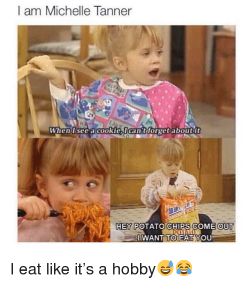 potato chips: I am Michelle Tanner  When lsee acookielcan't forget aboutit  HEY POTATO CHIPS COME OUT  IWANT TOEAT YOU I eat like it's a hobby😅😂