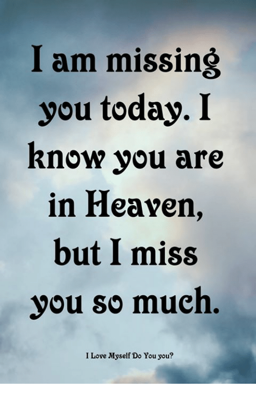 Love, Memes, and Today: I am missing  you today. I  Rnow you are  in Heavern,  but I miss  you so much.  I Love Myself Do You you?