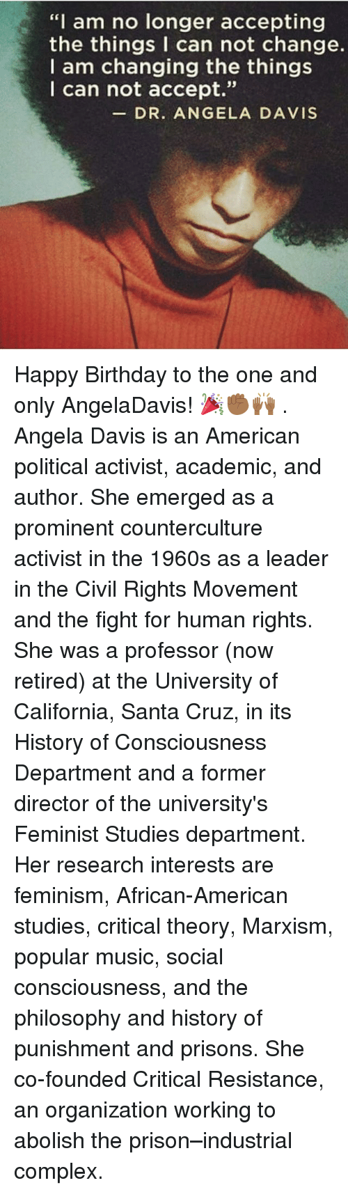 "Birthday, Complex, and Feminism: ""I am no longer accepting  the things I can not change.  I am changing the things  I can not accept  93  DR. ANGELA DAVIS Happy Birthday to the one and only AngelaDavis! 🎉✊🏾🙌🏾 . Angela Davis is an American political activist, academic, and author. She emerged as a prominent counterculture activist in the 1960s as a leader in the Civil Rights Movement and the fight for human rights. She was a professor (now retired) at the University of California, Santa Cruz, in its History of Consciousness Department and a former director of the university's Feminist Studies department. Her research interests are feminism, African-American studies, critical theory, Marxism, popular music, social consciousness, and the philosophy and history of punishment and prisons. She co-founded Critical Resistance, an organization working to abolish the prison–industrial complex."