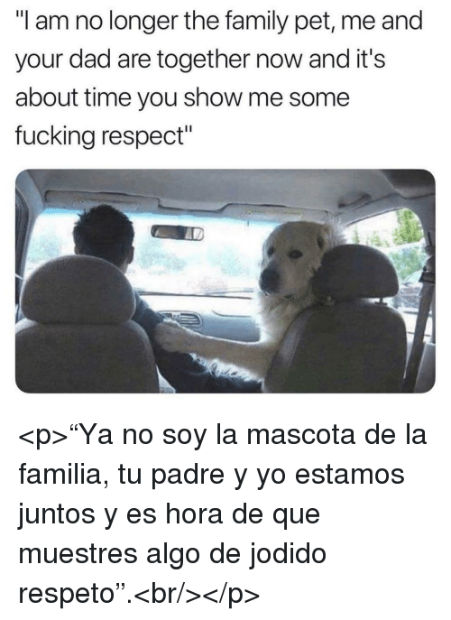 "Dad, Family, and Fucking: ""I am no longer the family pet, me and  your dad are together now and it's  about time you show me some  fucking respect"" <p>""Ya no soy la mascota de la familia, tu padre y yo estamos juntos y es hora de que muestres algo de jodido respeto"".<br/></p>"