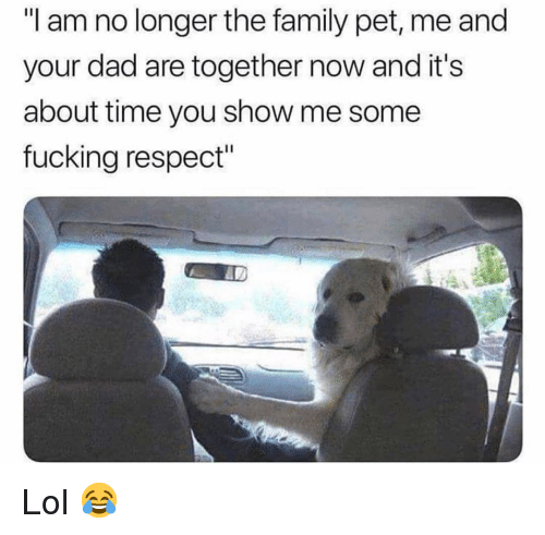 """Dad, Family, and Fucking: """"I am no longer the family pet, me and  your dad are together now and it's  about time you show me some  fucking respect"""" Lol 😂"""