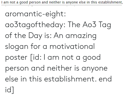 Target, Tumblr, and Blog: I am not a good person and neither is anyone else in this establishment, aromantic-eight:  ao3tagoftheday:  The Ao3 Tag of the Day is: An amazing slogan for a motivational poster   [id: I am not a good person and neither is anyone else in this establishment. end id]