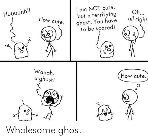 Have To: I am NOT cute,  but a terrifying  ghost. You have  to be scared!  Oh...  all right.  Huuuuhh!!  How cute.  Waaah,  How cute.  a ghost! Wholesome ghost