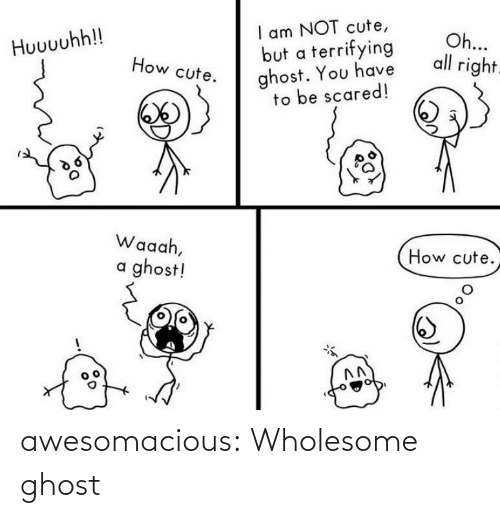 cute: I am NOT cute,  but a terrifying  ghost. You have  to be scared!  Oh...  all right.  Huuuuhh!!  How cute.  Waaah,  How cute.  a ghost! awesomacious:  Wholesome ghost