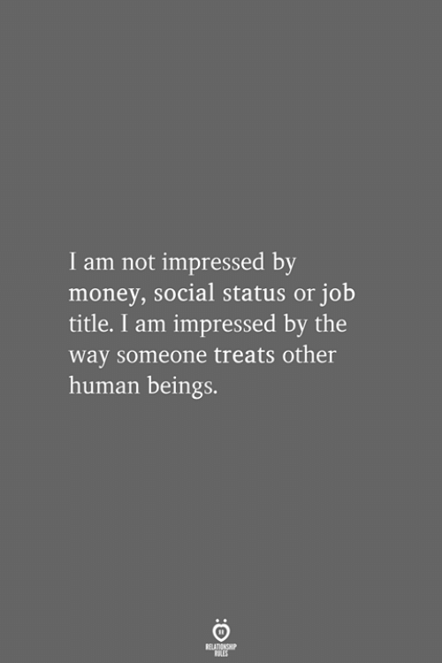 Money, Job, and Human: I am not impressed by  money, social status or job  title. I am impressed by the  way someone treats other  human beings.