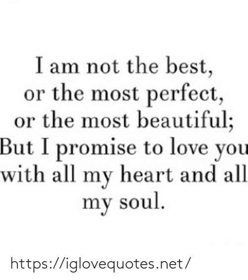 I Am Not: I am not the best,  or the most perfect,  or the most beautiful;  But I promise to love you  with all my heart and all  my soul. https://iglovequotes.net/