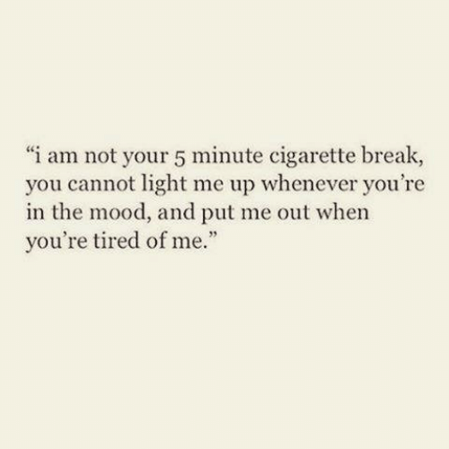 Mood, Break, and Cigarette: i am not your 5 minute cigarette break,  you cannot light me up whenever you're  in the mood, and put me out when  you're tired of me.""