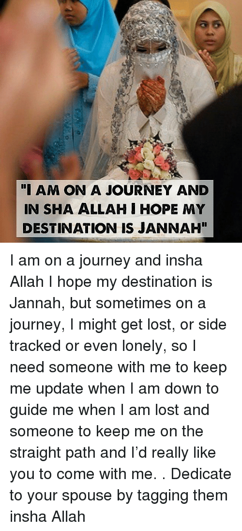 """I Am Down: """"I AM ON A JOURNEY AND  IN SHA ALLAH I HOPE MY  DESTINATION IS JANNAH"""" I am on a journey and insha Allah I hope my destination is Jannah, but sometimes on a journey, I might get lost, or side tracked or even lonely, so I need someone with me to keep me update when I am down to guide me when I am lost and someone to keep me on the straight path and I'd really like you to come with me. . Dedicate to your spouse by tagging them insha Allah"""