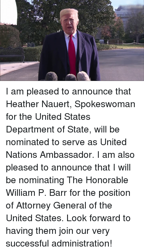 United, United States, and United Nations: I am pleased to announce that Heather Nauert, Spokeswoman for the United States Department of State, will be nominated to serve as United Nations Ambassador. I am also pleased to announce that I will be nominating The Honorable William P. Barr for the position of Attorney General of the United States.   Look forward to having them join our very successful administration!