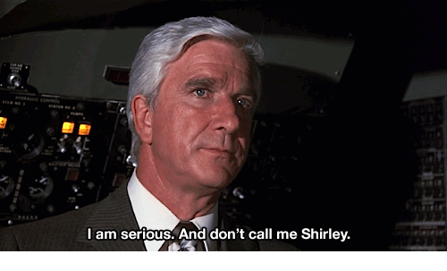 And Dont Call Me Shirley: I am serious. And don't call me Shirley.