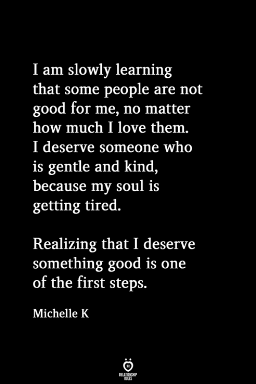 Love, Good, and How: I am slowly learning  that some people are not  good for me, no matter  how much I love them.  I deserve someone who  is gentle and kind  because my soul is  getting tired.  Realizing that I deserve  something good is one  of the first steps.  Michelle K