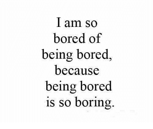 Bored, Because, and So Bored: I am so  bored of  being bored,  because  being bored  is so boring