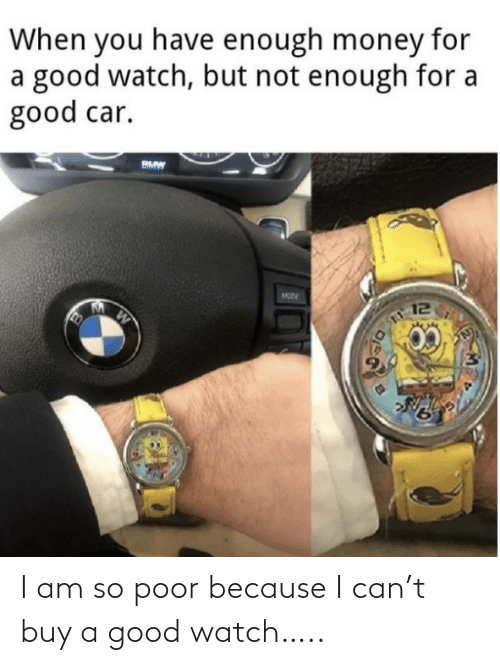 Because I: I am so poor because I can't buy a good watch…..