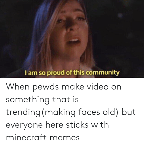 Community, Memes, and Minecraft: I am so proud of this community When pewds make video on something that is trending(making faces old) but everyone here sticks with minecraft memes