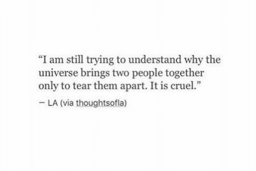 """Universe, Via, and The Universe: """"I am still trying to understand why the  universe brings two people together  only to tear them apart. It is cruel.""""  LA (via thoughtsofla)"""