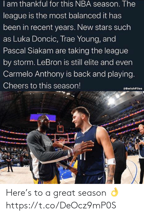 Carmelo Anthony, Nba, and Lebron: I am thankful for this NBA season. The  league is the most balanced it has  been in recent years. New stars such  as Luka Doncic, Trae Young, and  Pascal Siakam are taking the league  by storm. LeBron is still elite and even  Carmelo Anthony is back and playing.  Cheers to this season!  SwishFiles  A anApt Here's to a great season 👌 https://t.co/DeOcz9mP0S