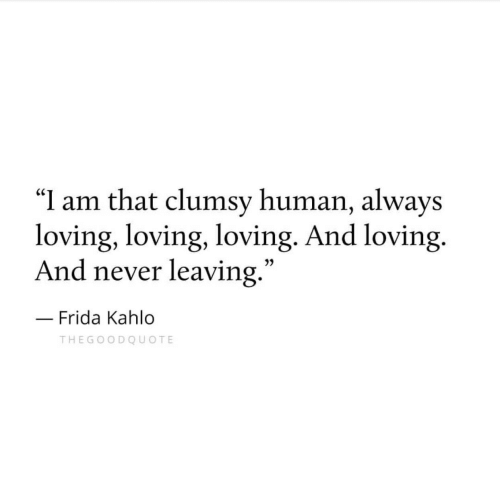 "Clumsy: ""I am that clumsy human, always  loving, loving, loving. And loving.  And never leaving  .""  3)  Frida Kahlo  THEGOODQUOTE"